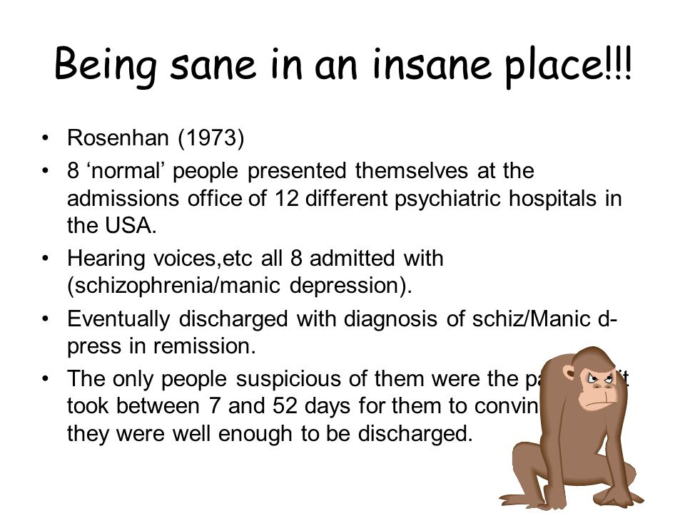 Being sane in an insane place!!! Rosenhan (1973) 8 'normal' people presented themselves at the admissions office of 12 different psychiatric hospitals