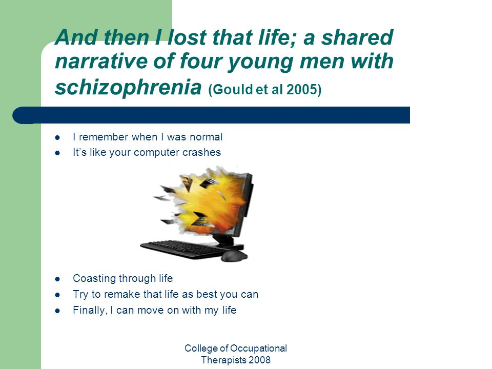 College of Occupational Therapists 2008 And then I lost that life; a shared narrative of four young men with schizophrenia (Gould et al 2005) I rememb