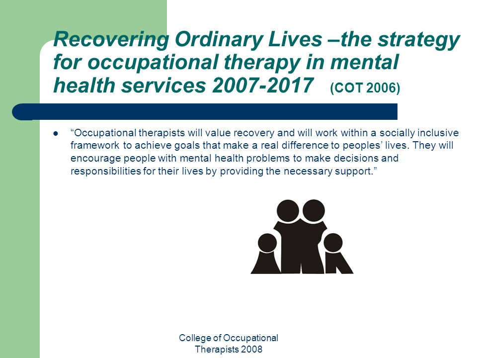 College of Occupational Therapists 2008 Recovering Ordinary Lives –the strategy for occupational therapy in mental health services 2007-2017 (COT 2006