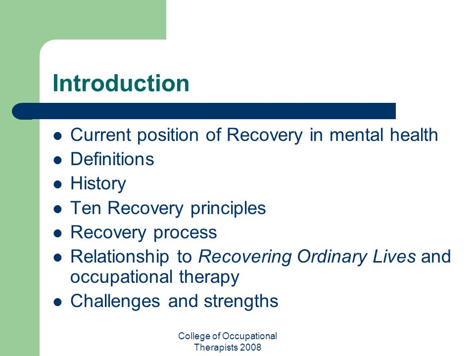 College of Occupational Therapists 2008 Introduction Current position of Recovery in mental health Definitions History Ten Recovery principles Recover