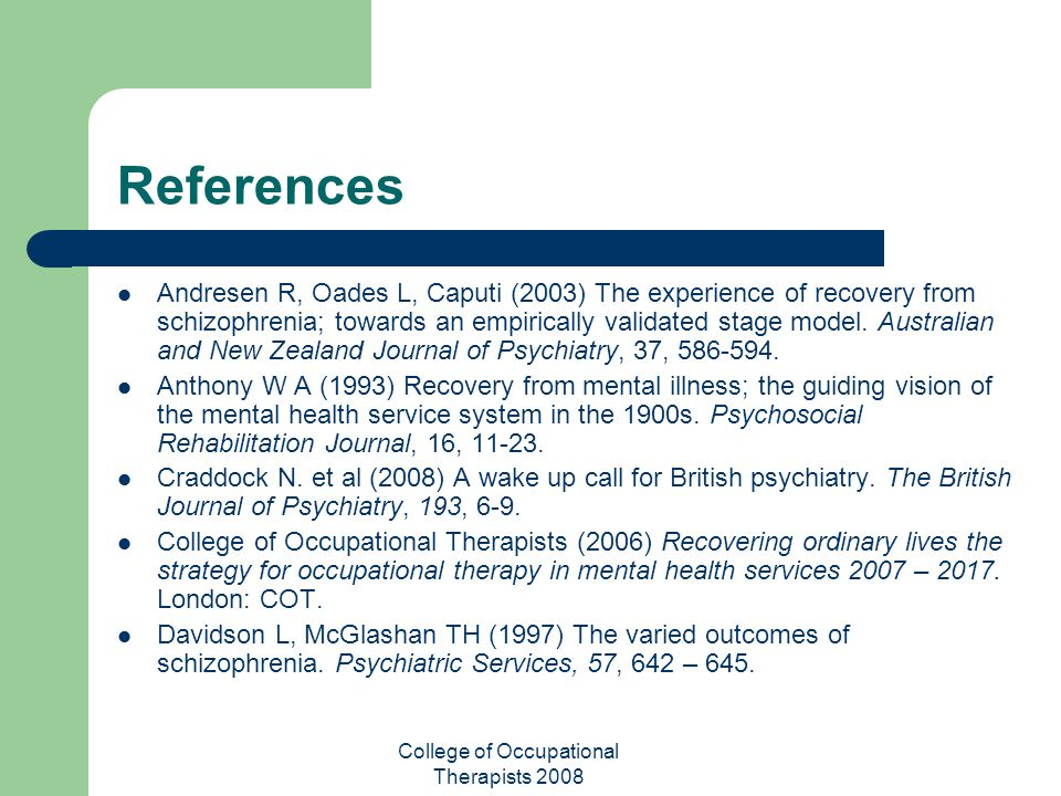 College of Occupational Therapists 2008 References Andresen R, Oades L, Caputi (2003) The experience of recovery from schizophrenia; towards an empiri