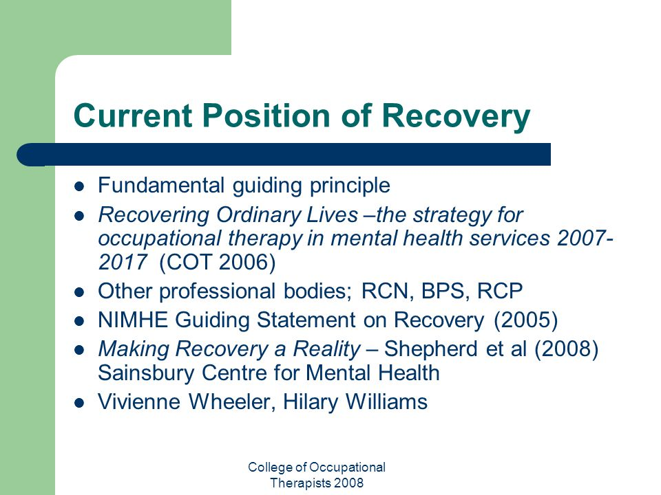 College of Occupational Therapists 2008 Current Position of Recovery Fundamental guiding principle Recovering Ordinary Lives –the strategy for occupat