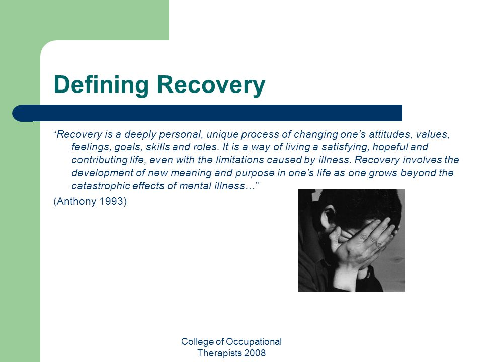 "College of Occupational Therapists 2008 Defining Recovery "" Recovery is a deeply personal, unique process of changing one's attitudes, values, feeling"