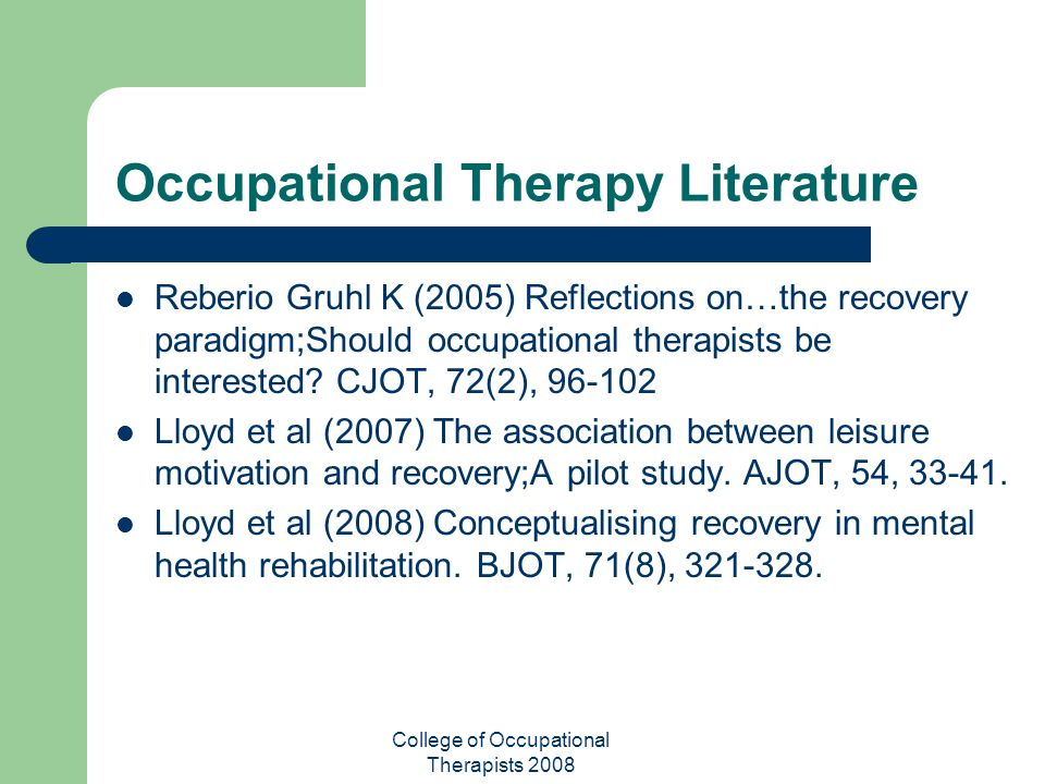 College of Occupational Therapists 2008 Occupational Therapy Literature Reberio Gruhl K (2005) Reflections on…the recovery paradigm;Should occupationa