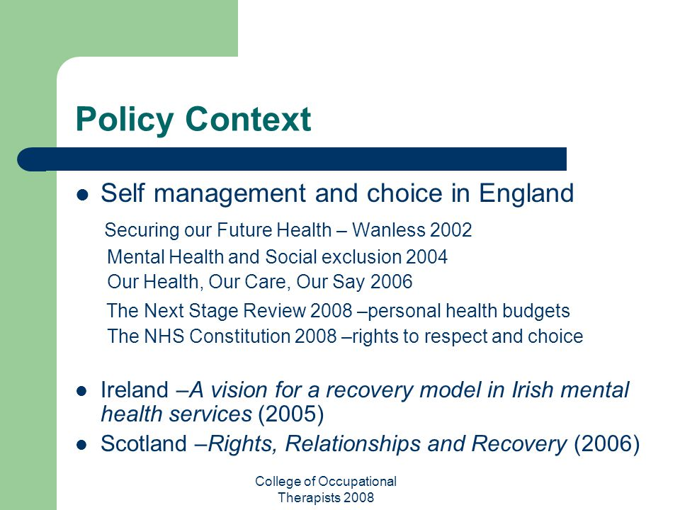 College of Occupational Therapists 2008 Policy Context Self management and choice in England Securing our Future Health – Wanless 2002 Mental Health a