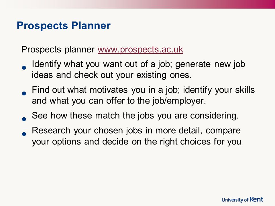 Prospects Planner Prospects planner www.prospects.ac.ukwww.prospects.ac.uk Identify what you want out of a job; generate new job ideas and check out your existing ones.
