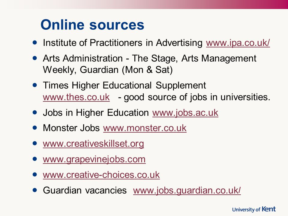 Online sources Institute of Practitioners in Advertising   Arts Administration - The Stage, Arts Management Weekly, Guardian (Mon & Sat) Times Higher Educational Supplement   - good source of jobs in universities.