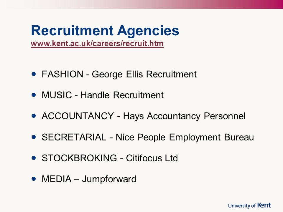 Recruitment Agencies www.kent.ac.uk/careers/recruit.htm www.kent.ac.uk/careers/recruit.htm FASHION - George Ellis Recruitment MUSIC - Handle Recruitment ACCOUNTANCY - Hays Accountancy Personnel SECRETARIAL - Nice People Employment Bureau STOCKBROKING - Citifocus Ltd MEDIA – Jumpforward