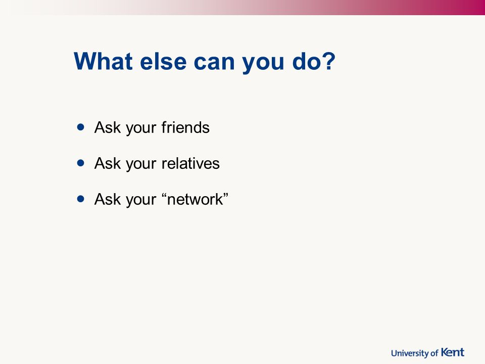 What else can you do Ask your friends Ask your relatives Ask your network