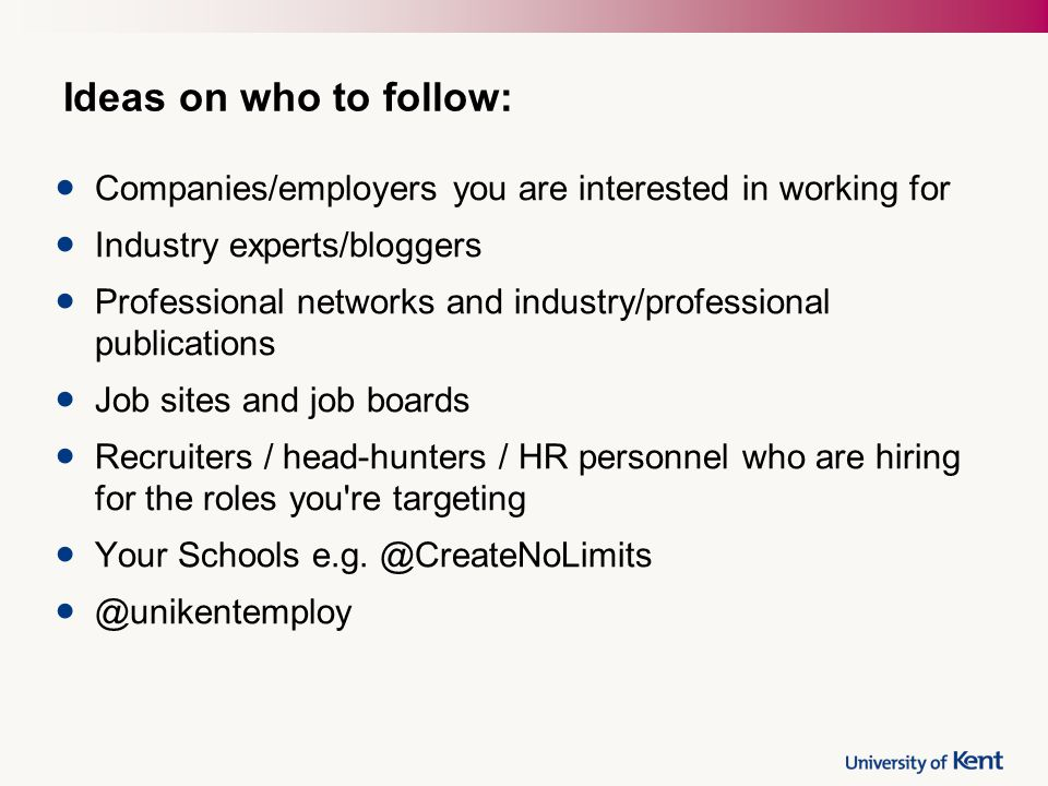 Ideas on who to follow: Companies/employers you are interested in working for Industry experts/bloggers Professional networks and industry/professiona