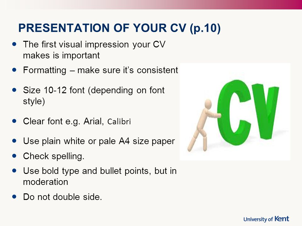PRESENTATION OF YOUR CV (p.10) The first visual impression your CV makes is important Formatting – make sure it's consistent Size font (depending on font style) Clear font e.g.