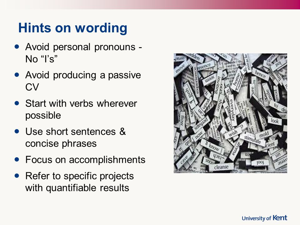 """Hints on wording Avoid personal pronouns - No """"I's"""" Avoid producing a passive CV Start with verbs wherever possible Use short sentences & concise phra"""