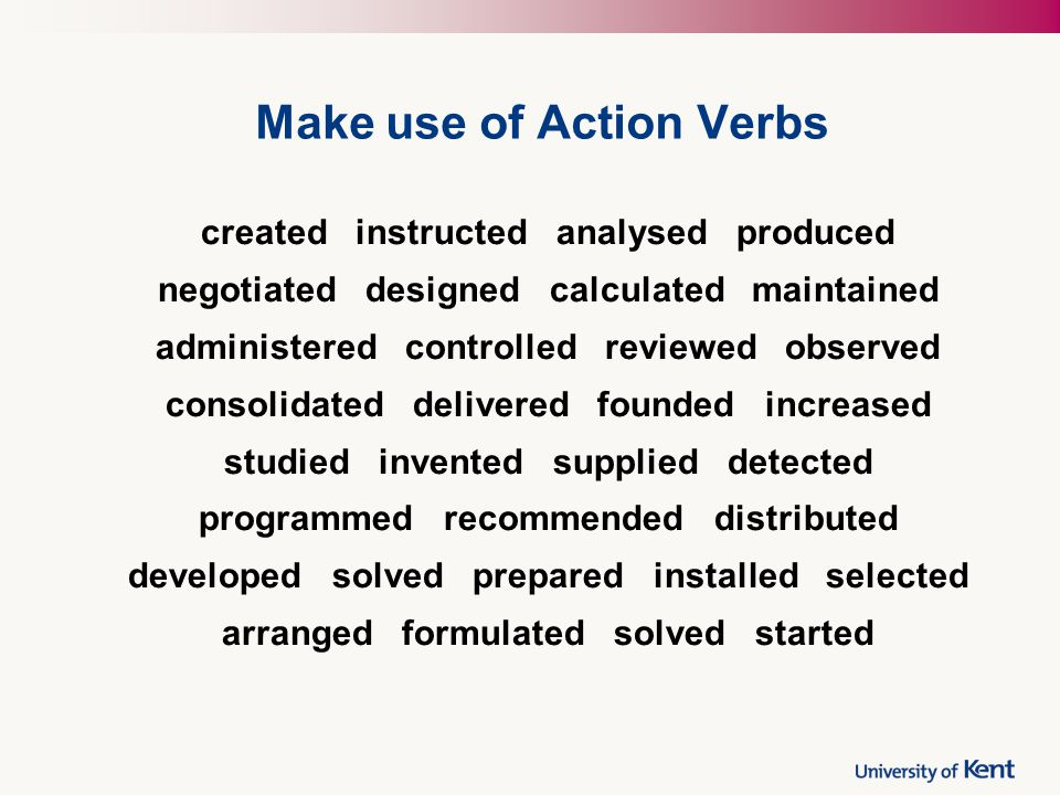 Make use of Action Verbs created instructed analysed produced negotiated designed calculated maintained administered controlled reviewed observed cons