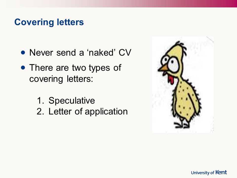 Covering letters Never send a 'naked' CV There are two types of covering letters: 1.Speculative 2.Letter of application