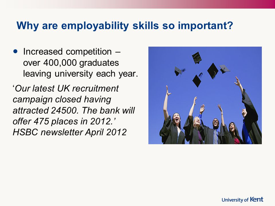 Why are employability skills so important? Increased competition – over 400,000 graduates leaving university each year. 'Our latest UK recruitment cam