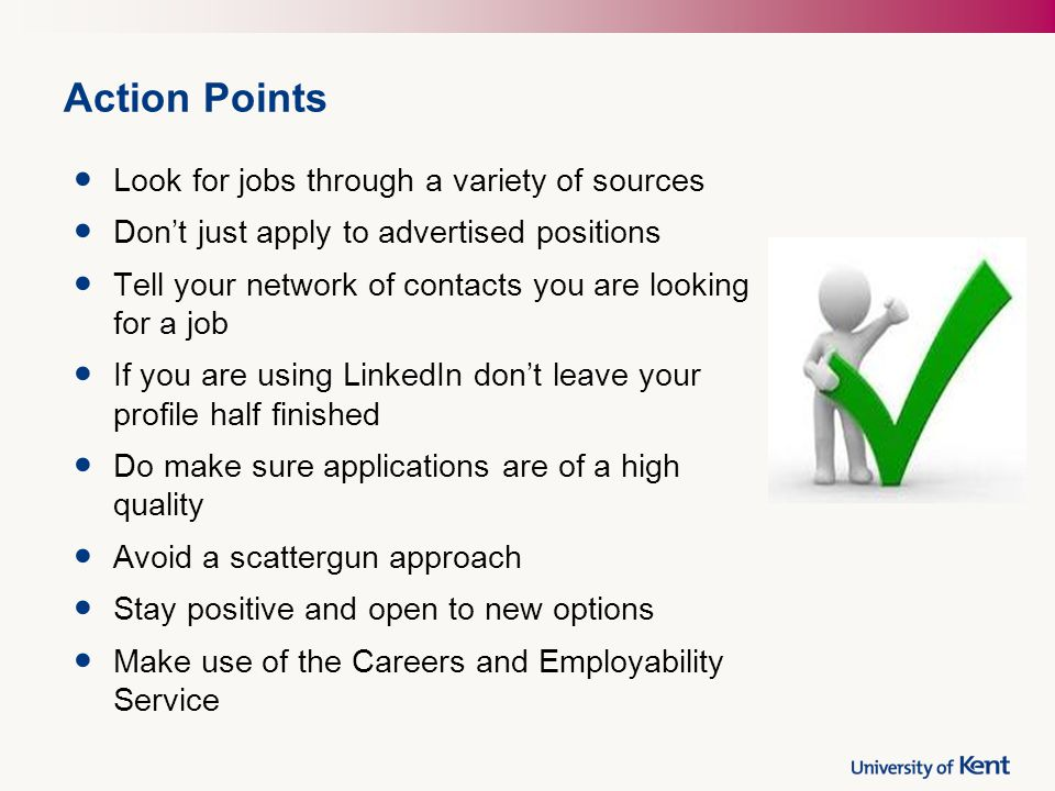 Action Points Look for jobs through a variety of sources Don't just apply to advertised positions Tell your network of contacts you are looking for a job If you are using LinkedIn don't leave your profile half finished Do make sure applications are of a high quality Avoid a scattergun approach Stay positive and open to new options Make use of the Careers and Employability Service