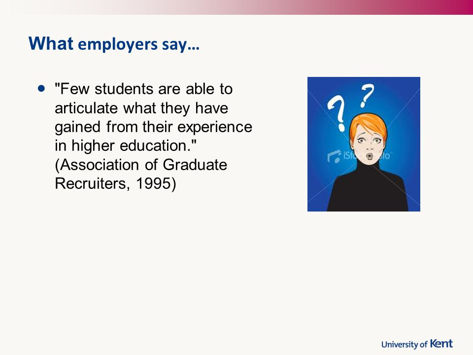 What employers say… Few students are able to articulate what they have gained from their experience in higher education. (Association of Graduate Recruiters, 1995)