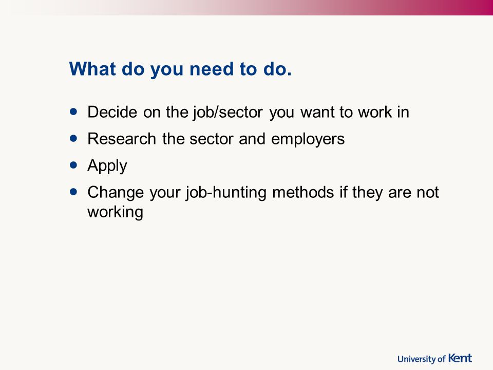 What do you need to do. Decide on the job/sector you want to work in Research the sector and employers Apply Change your job-hunting methods if they a