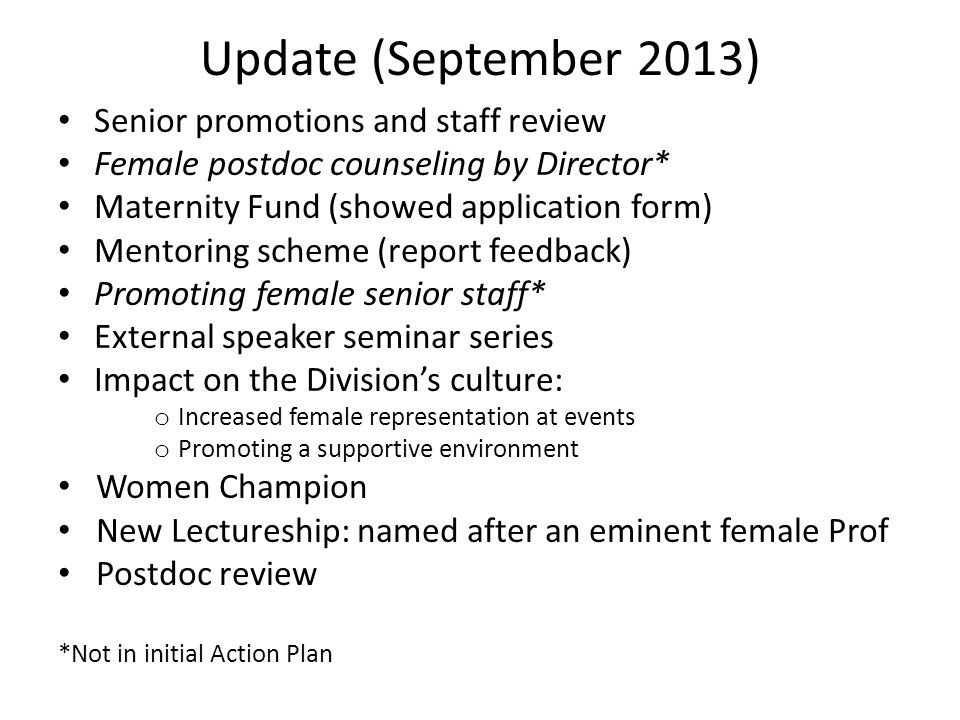 Update (September 2013) Senior promotions and staff review Female postdoc counseling by Director* Maternity Fund (showed application form) Mentoring scheme (report feedback) Promoting female senior staff* External speaker seminar series Impact on the Division's culture: o Increased female representation at events o Promoting a supportive environment Women Champion New Lectureship: named after an eminent female Prof Postdoc review *Not in initial Action Plan