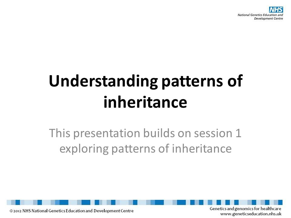 Understanding patterns of inheritance This presentation builds on session 1 exploring patterns of inheritance