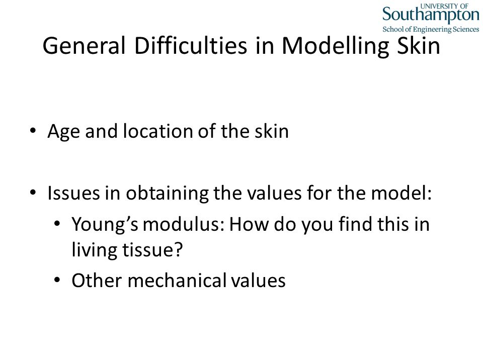General Difficulties in Modelling Skin Age and location of the skin Issues in obtaining the values for the model: Young's modulus: How do you find this in living tissue.