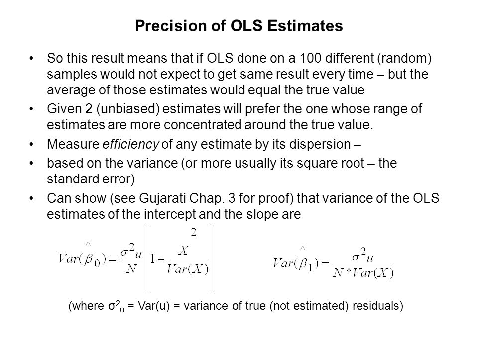 This formula makes intuitive sense since 1) the variance of the OLS estimate of the slope is proportional to the variance of the residuals, σ 2 u –the more there is random unexplained behaviour in the population, the less precise the estimates 2) the larger the sample size, N, the lower (the more efficient) the variance of the OLS estimate –more information means estimates likely to be more precise 3) the larger the variance in the X variable the more precise (efficient) the OLS estimates –the more variation in X the more likely it is to capture any variation in the Y variable