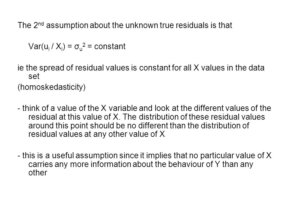 The 2 nd assumption about the unknown true residuals is that Var(u i / X i ) = σ u 2 = constant ie the spread of residual values is constant for all X