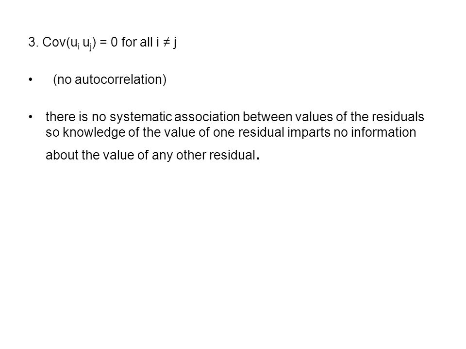 3. Cov(u i u j ) = 0 for all i ≠ j (no autocorrelation) there is no systematic association between values of the residuals so knowledge of the value o