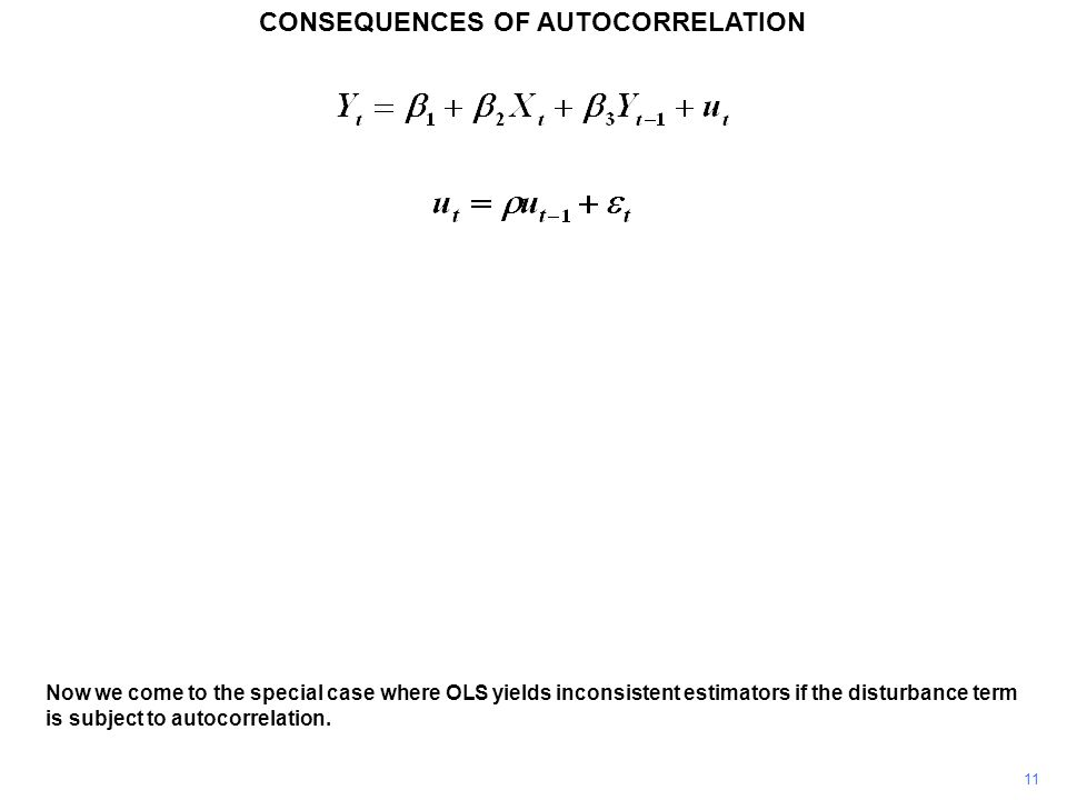 CONSEQUENCES OF AUTOCORRELATION 11 Now we come to the special case where OLS yields inconsistent estimators if the disturbance term is subject to autocorrelation.