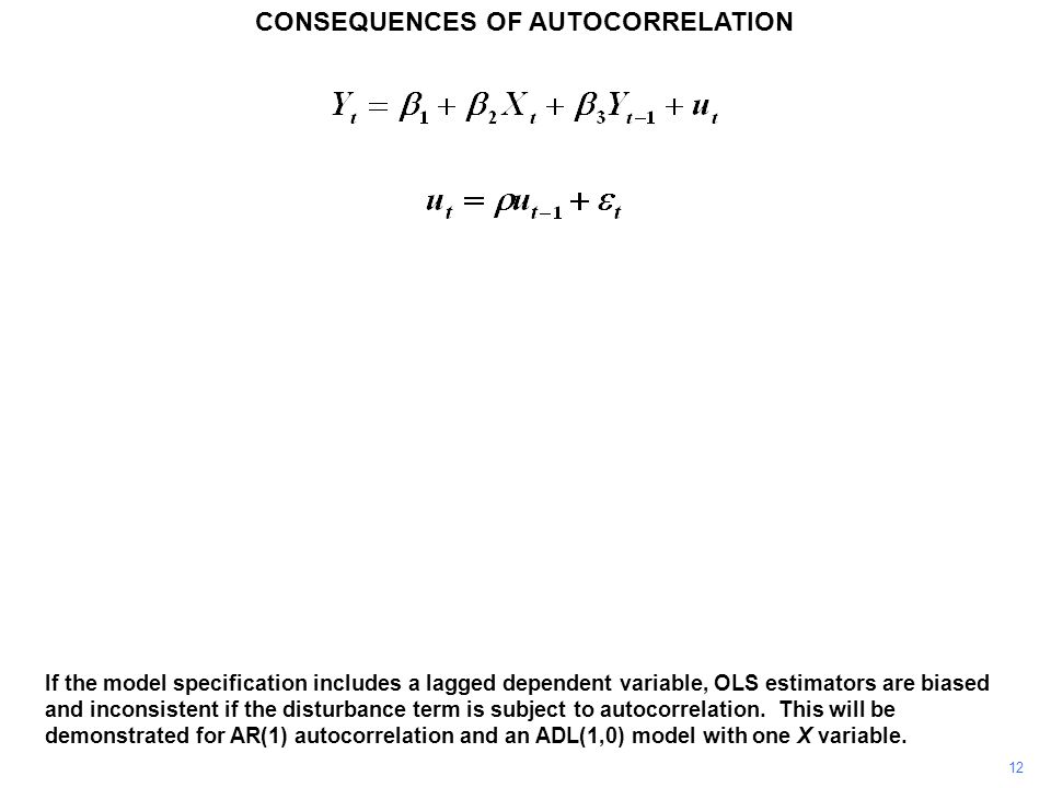 CONSEQUENCES OF AUTOCORRELATION 12 If the model specification includes a lagged dependent variable, OLS estimators are biased and inconsistent if the disturbance term is subject to autocorrelation.