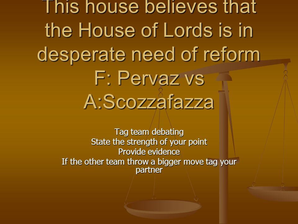 This house believes that the House of Lords is in desperate need of reform F: Pervaz vs A:Scozzafazza Tag team debating State the strength of your point Provide evidence If the other team throw a bigger move tag your partner