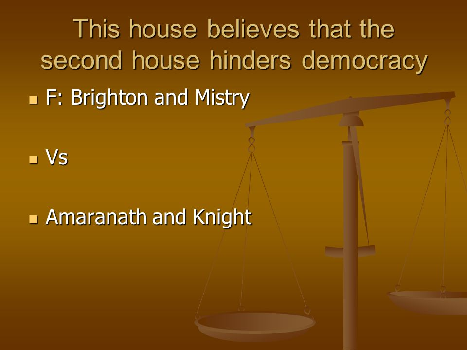 This house believes that the second house hinders democracy F: Brighton and Mistry F: Brighton and Mistry Vs Vs Amaranath and Knight Amaranath and Kni