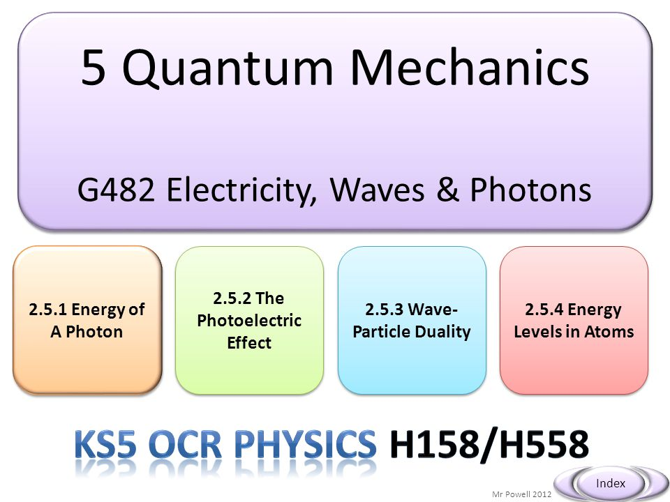5 Quantum Mechanics G482 Electricity, Waves & Photons 5 Quantum Mechanics G482 Electricity, Waves & Photons 2.5.1 Energy of A Photon 2.5.1 Energy of A