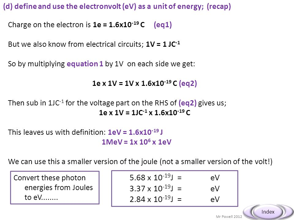 Mr Powell 2012 Index (d) define and use the electronvolt (eV) as a unit of energy; (recap) Charge on the electron is 1e = 1.6x10 -19 C (eq1) But we al