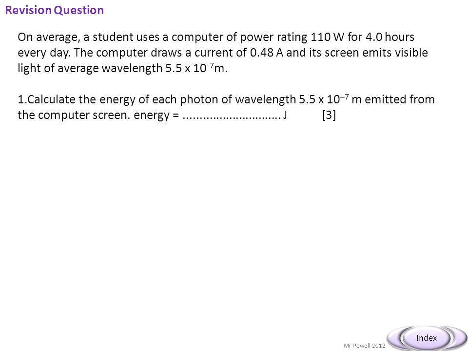 Mr Powell 2012 Index Revision Question On average, a student uses a computer of power rating 110 W for 4.0 hours every day. The computer draws a curre