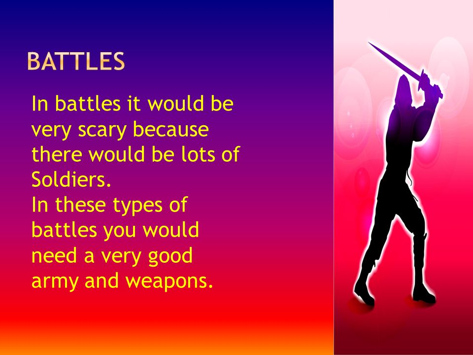 In battles it would be very scary because there would be lots of Soldiers.
