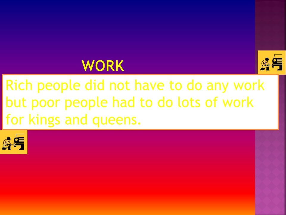 Rich people did not have to do any work but poor people had to do lots of work for kings and queens.