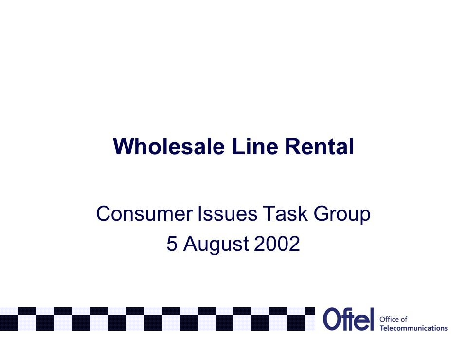 Wholesale Line Rental Consumer Issues Task Group 5 August 2002