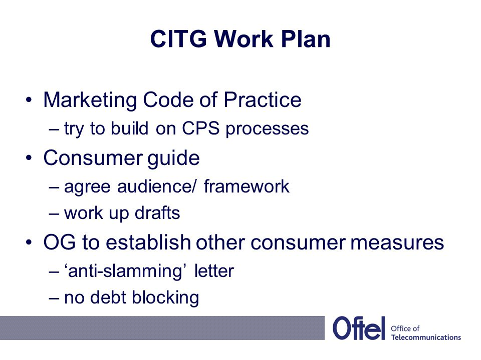 CITG Work Plan Marketing Code of Practice –try to build on CPS processes Consumer guide –agree audience/ framework –work up drafts OG to establish other consumer measures –'anti-slamming' letter –no debt blocking