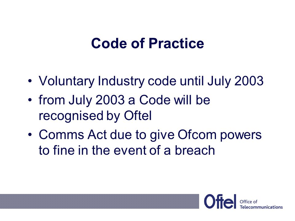 Code of Practice Voluntary Industry code until July 2003 from July 2003 a Code will be recognised by Oftel Comms Act due to give Ofcom powers to fine in the event of a breach