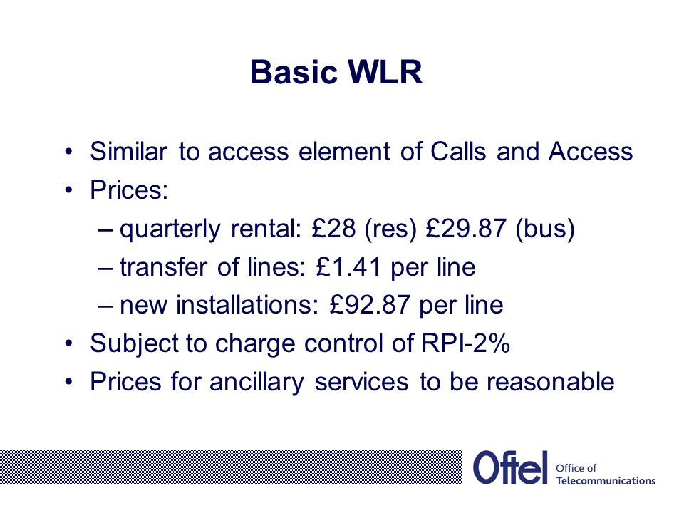 Basic WLR Similar to access element of Calls and Access Prices: –quarterly rental: £28 (res) £29.87 (bus) –transfer of lines: £1.41 per line –new installations: £92.87 per line Subject to charge control of RPI-2% Prices for ancillary services to be reasonable