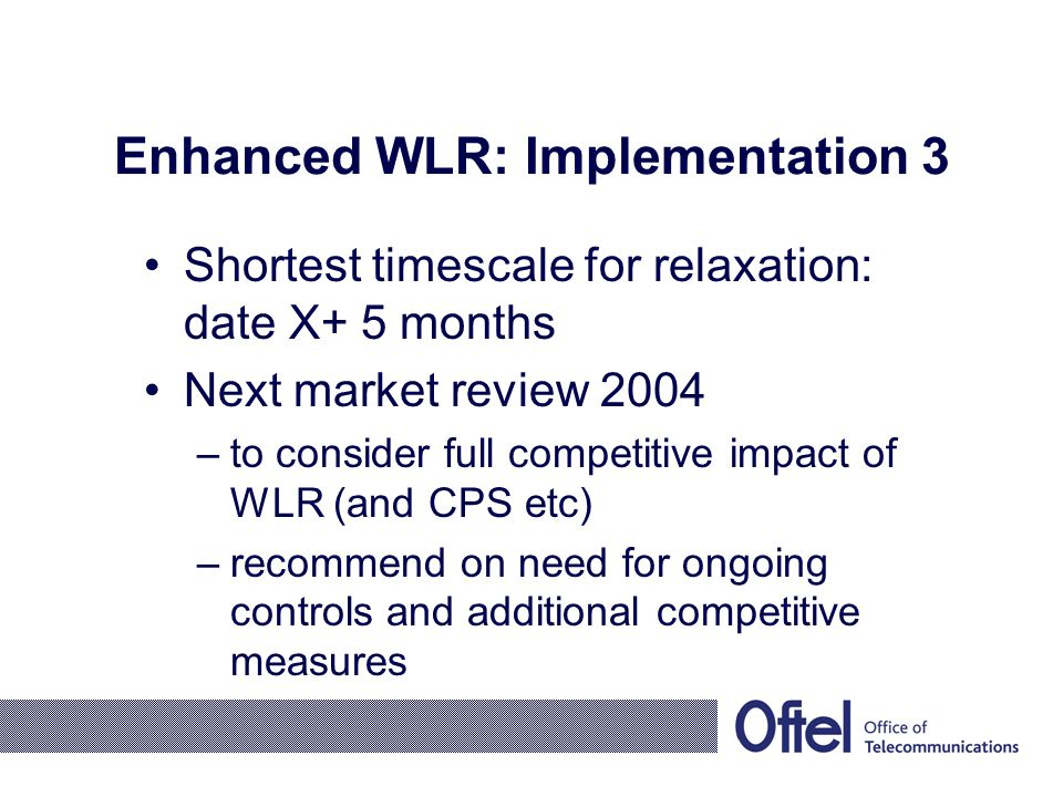 Enhanced WLR: Implementation 3 Shortest timescale for relaxation: date X+ 5 months Next market review 2004 –to consider full competitive impact of WLR (and CPS etc) –recommend on need for ongoing controls and additional competitive measures