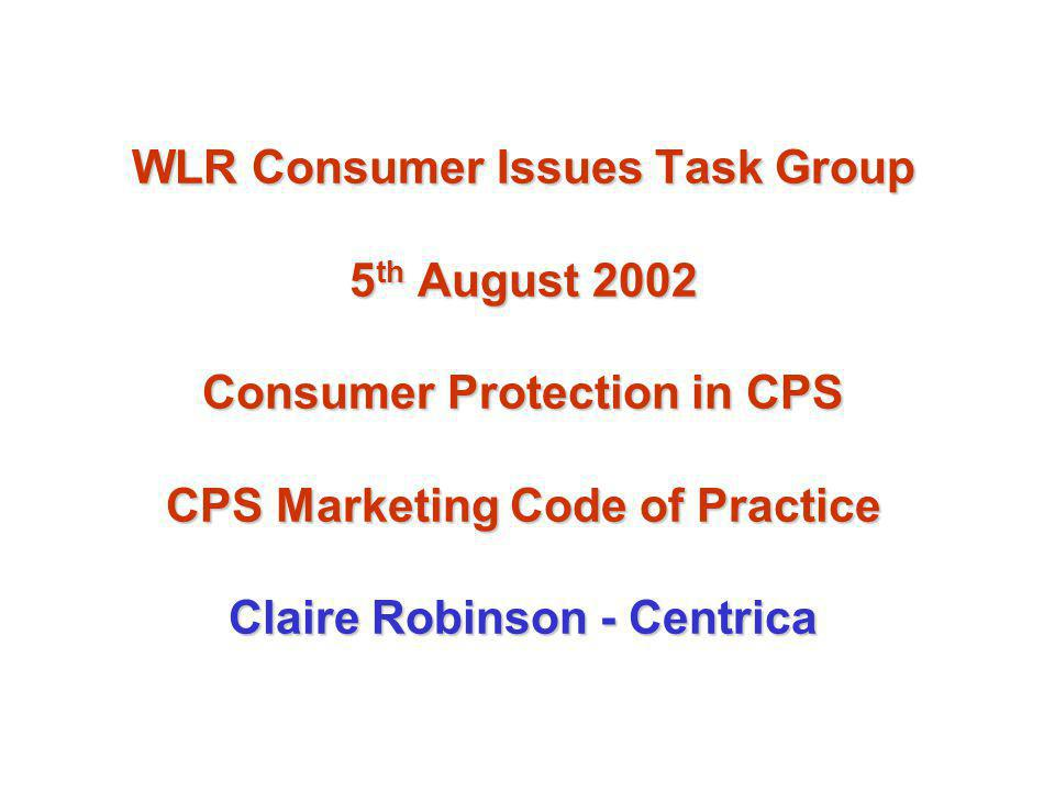 WLR Consumer Issues Task Group 5 th August 2002 Consumer Protection in CPS CPS Marketing Code of Practice Claire Robinson - Centrica