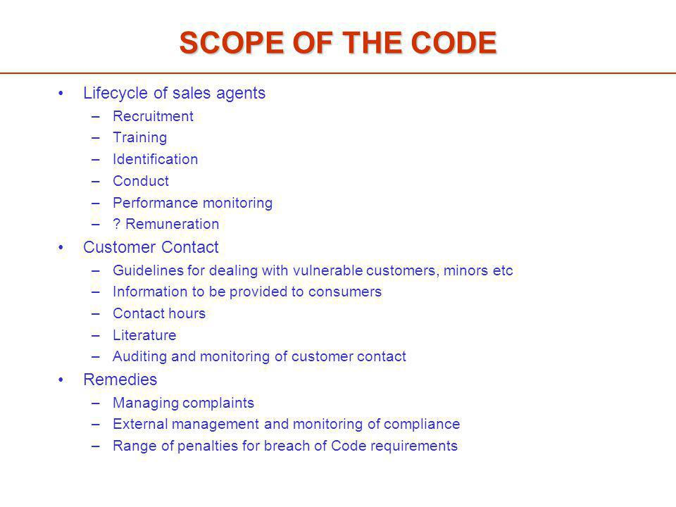 SCOPE OF THE CODE Lifecycle of sales agents –Recruitment –Training –Identification –Conduct –Performance monitoring –.