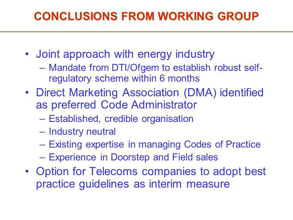 CONCLUSIONS FROM WORKING GROUP Joint approach with energy industry –Mandate from DTI/Ofgem to establish robust self- regulatory scheme within 6 months Direct Marketing Association (DMA) identified as preferred Code Administrator –Established, credible organisation –Industry neutral –Existing expertise in managing Codes of Practice –Experience in Doorstep and Field sales Option for Telecoms companies to adopt best practice guidelines as interim measure