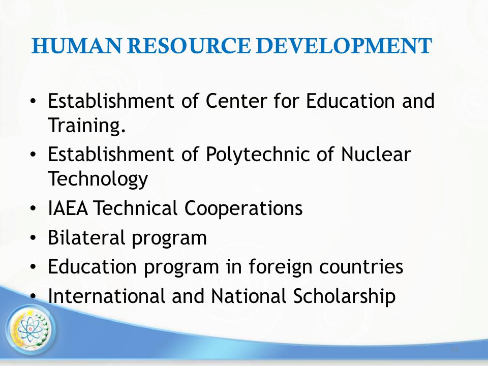 HUMAN RESOURCE DEVELOPMENT Establishment of Center for Education and Training. Establishment of Polytechnic of Nuclear Technology IAEA Technical Coope