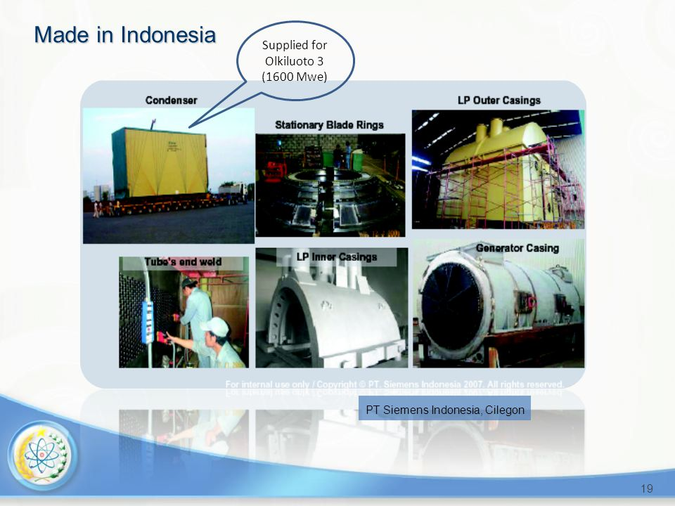 19 Made in Indonesia PT Siemens Indonesia, Cilegon Supplied for Olkiluoto 3 (1600 Mwe)