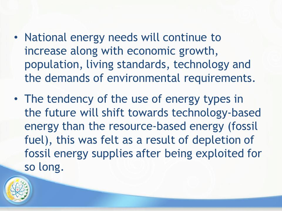 National energy needs will continue to increase along with economic growth, population, living standards, technology and the demands of environmental