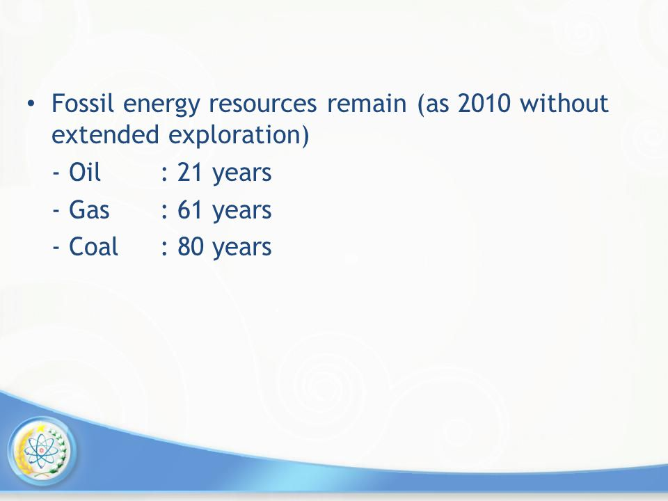 Fossil energy resources remain (as 2010 without extended exploration) - Oil: 21 years - Gas: 61 years - Coal: 80 years