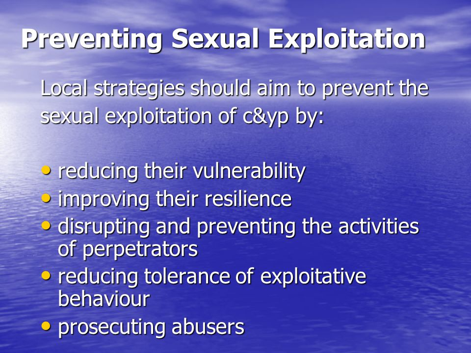 Preventing Sexual Exploitation Local strategies should aim to prevent the sexual exploitation of c&yp by: reducing their vulnerability reducing their vulnerability improving their resilience improving their resilience disrupting and preventing the activities of perpetrators disrupting and preventing the activities of perpetrators reducing tolerance of exploitative behaviour reducing tolerance of exploitative behaviour prosecuting abusers prosecuting abusers